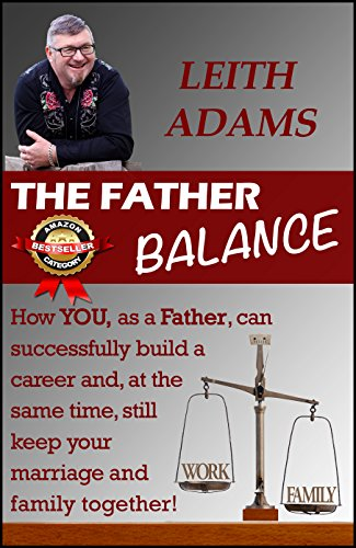 The Father Balance: How You, as a Father, Can Successfully Build a Career and, at the Same Time, Still Keep Your Marriage and Family Together