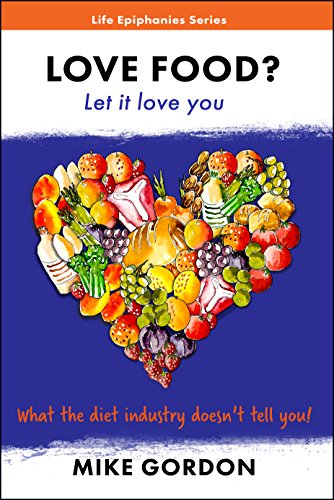 LOVE FOOD? Let it love you.: What the diet industry doesn't tell you! (Life Epiphanies Book 2)